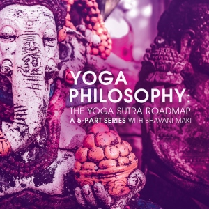 Yoga Philosophy: The Yoga Sutra Roadmap with Bhavani Maki